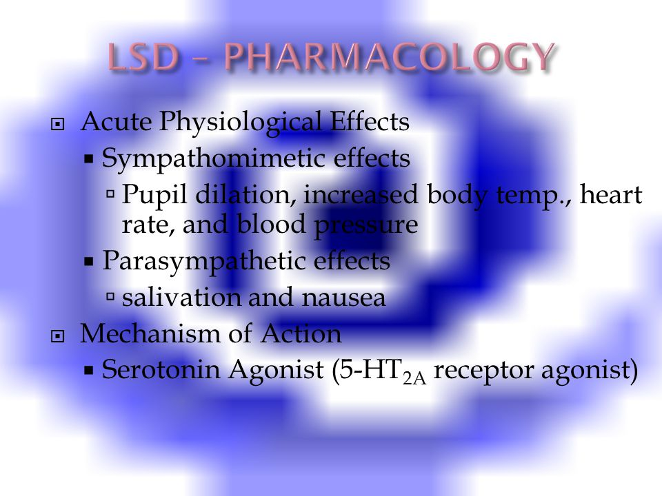  Acute Physiological Effects  Sympathomimetic effects  Pupil dilation, increased body temp., heart rate, and blood pressure  Parasympathetic effects  salivation and nausea  Mechanism of Action  Serotonin Agonist (5-HT 2A receptor agonist)