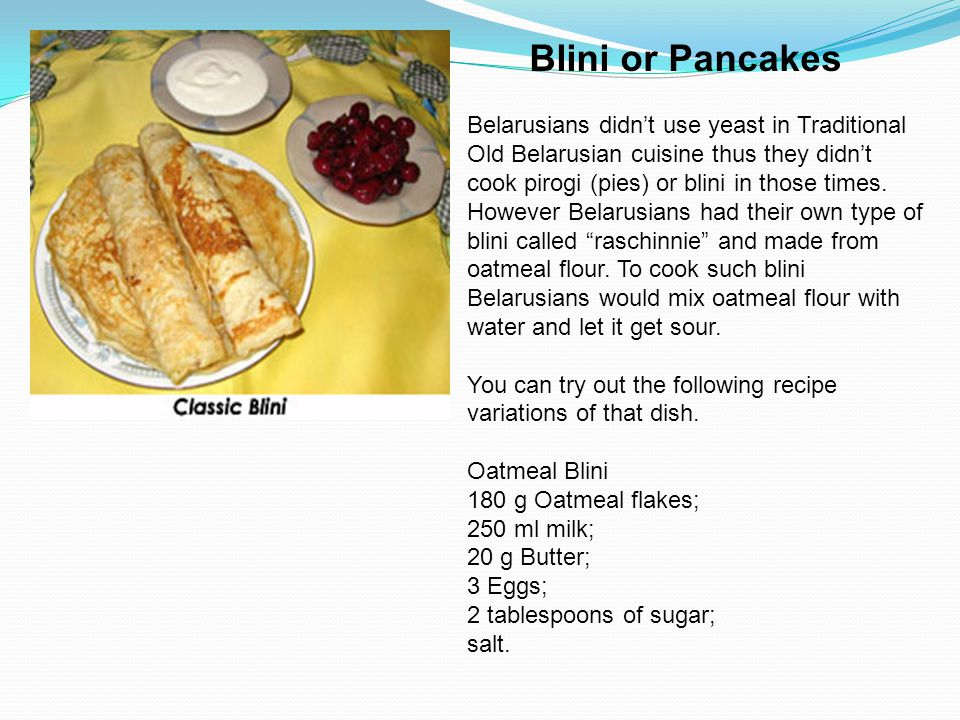 Blini or Pancakes Belarusians didn't use yeast in Traditional Old Belarusian cuisine thus they didn't cook pirogi (pies) or blini in those times. Howe