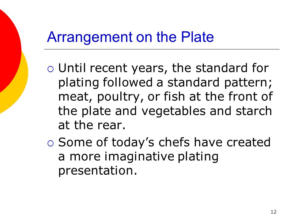 12 Arrangement on the Plate  Until recent years, the standard for plating followed a standard pattern; meat, poultry, or fish at the front of the pla