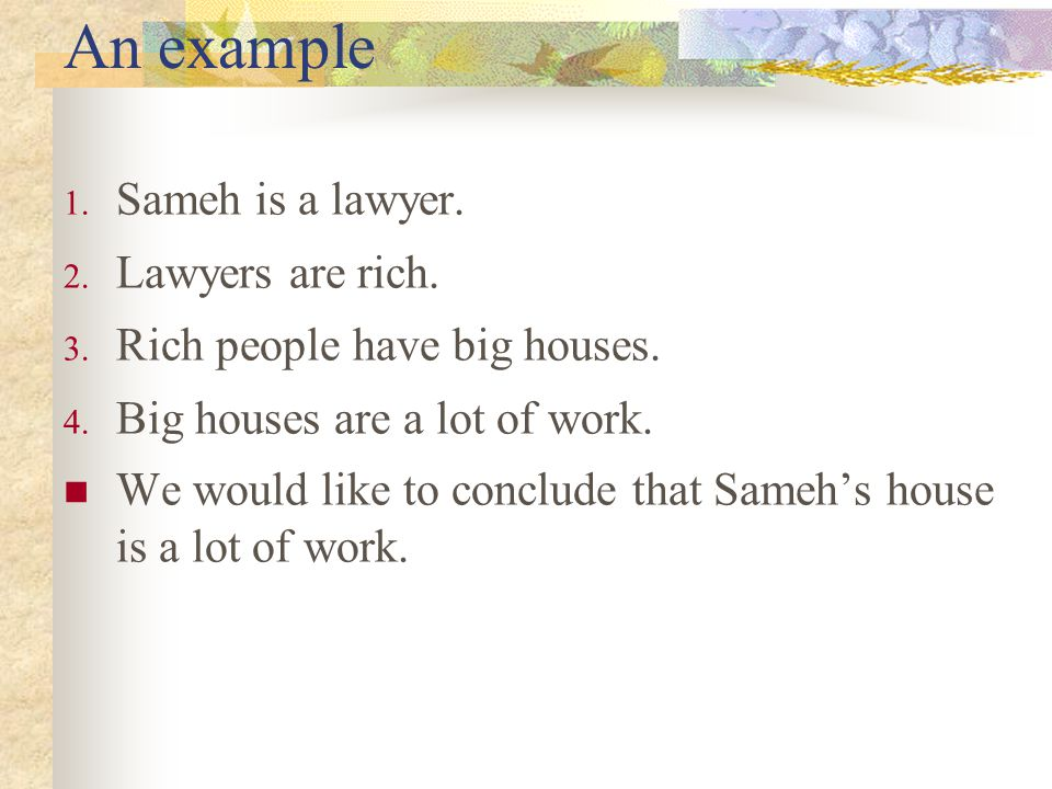 An example 1. Sameh is a lawyer. 2. Lawyers are rich. 3. Rich people have big houses. 4. Big houses are a lot of work. We would like to conclude that