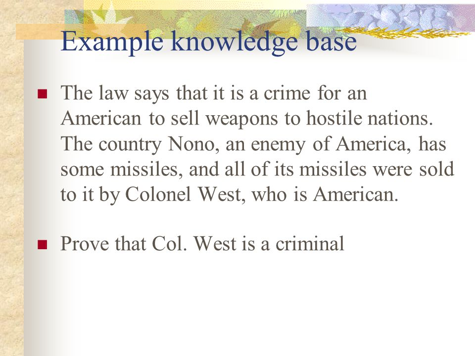 Example knowledge base The law says that it is a crime for an American to sell weapons to hostile nations. The country Nono, an enemy of America, has