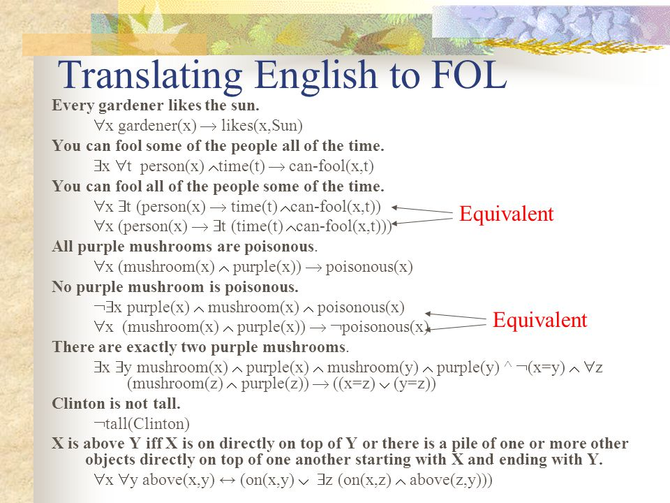 Translating English to FOL Every gardener likes the sun.  x gardener(x)  likes(x,Sun) You can fool some of the people all of the time.  x  t perso