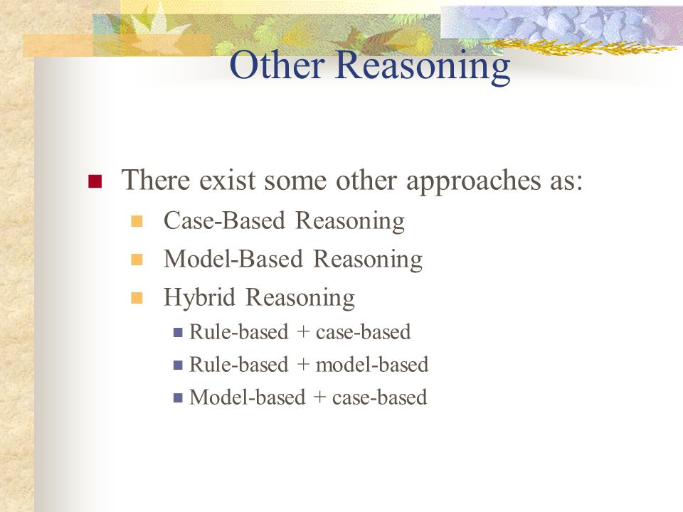 Other Reasoning There exist some other approaches as: Case-Based Reasoning Model-Based Reasoning Hybrid Reasoning Rule-based + case-based Rule-based +