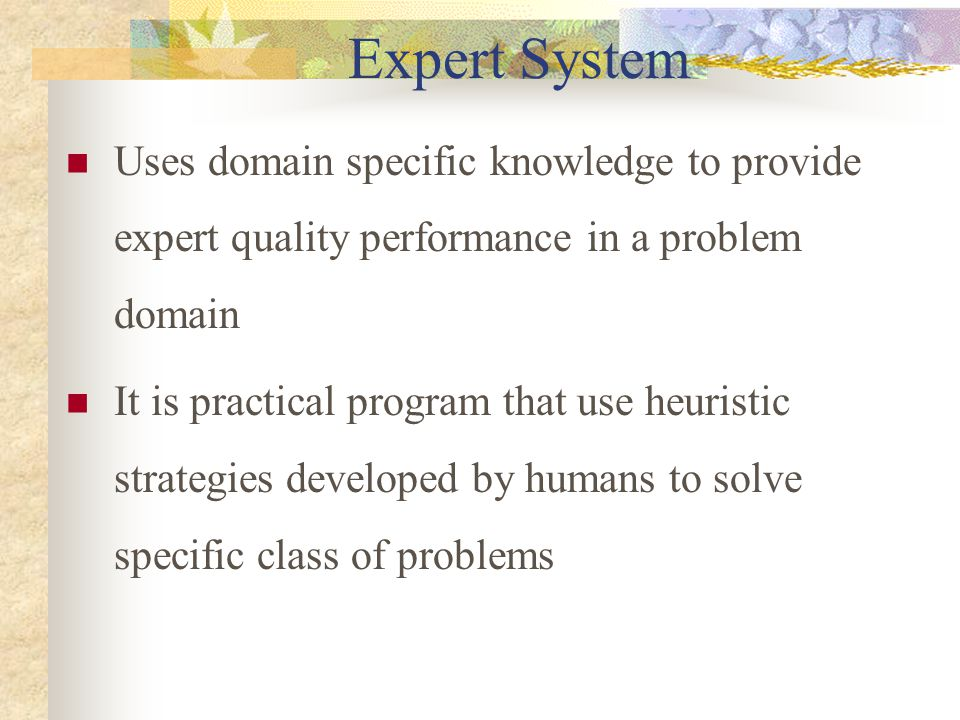 Expert System Uses domain specific knowledge to provide expert quality performance in a problem domain It is practical program that use heuristic stra