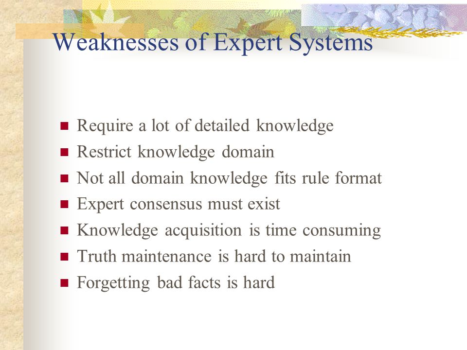 Weaknesses of Expert Systems Require a lot of detailed knowledge Restrict knowledge domain Not all domain knowledge fits rule format Expert consensus