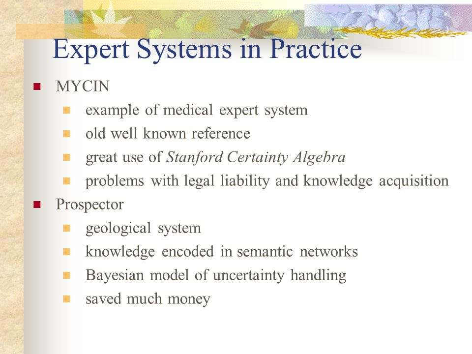 Expert Systems in Practice MYCIN example of medical expert system old well known reference great use of Stanford Certainty Algebra problems with legal