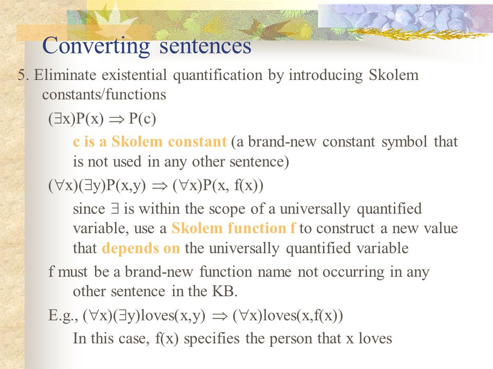 Converting sentences 5. Eliminate existential quantification by introducing Skolem constants/functions (  x)P(x)  P(c) c is a Skolem constant (a bra