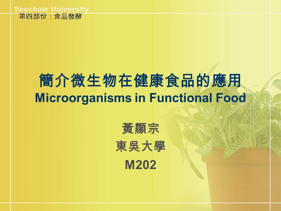 簡介微生物在健康食品的應用 Microorganisms in Functional Food 黃顯宗 東吳大學 M202 第四部份:食品發酵