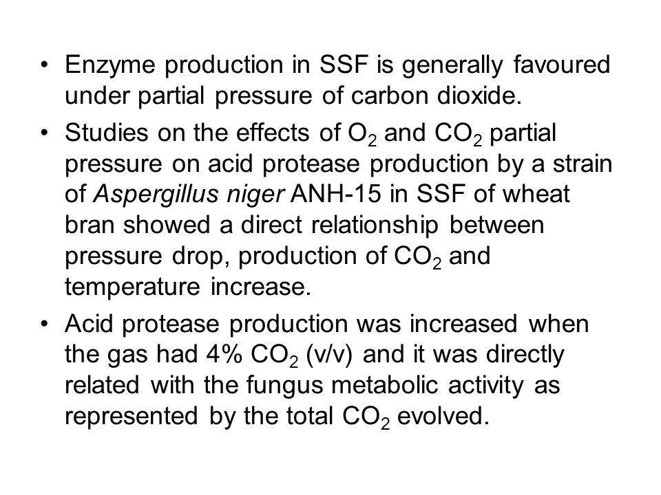 Enzyme production in SSF is generally favoured under partial pressure of carbon dioxide. Studies on the effects of O 2 and CO 2 partial pressure on ac