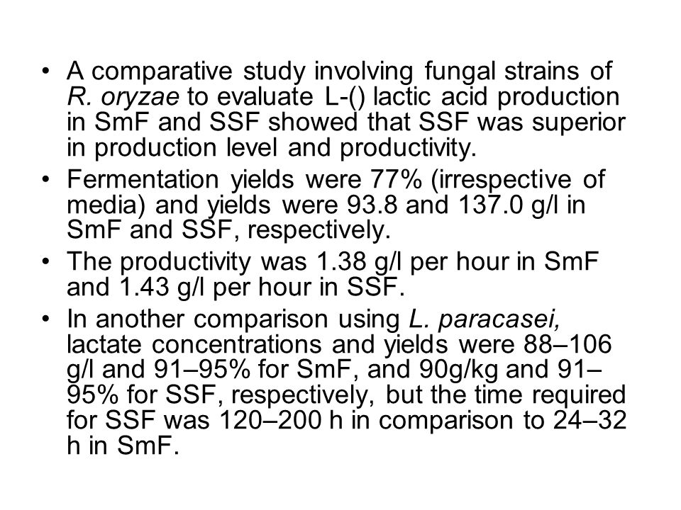 A comparative study involving fungal strains of R. oryzae to evaluate L-() lactic acid production in SmF and SSF showed that SSF was superior in produ