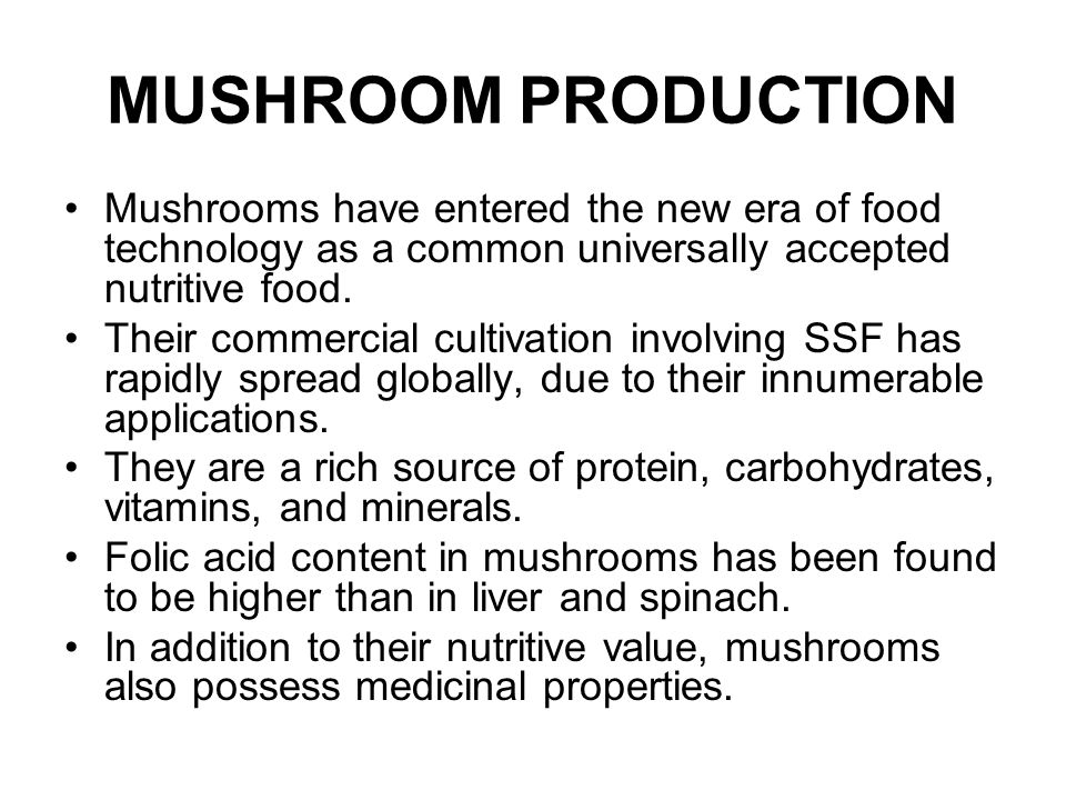 MUSHROOM PRODUCTION Mushrooms have entered the new era of food technology as a common universally accepted nutritive food. Their commercial cultivatio