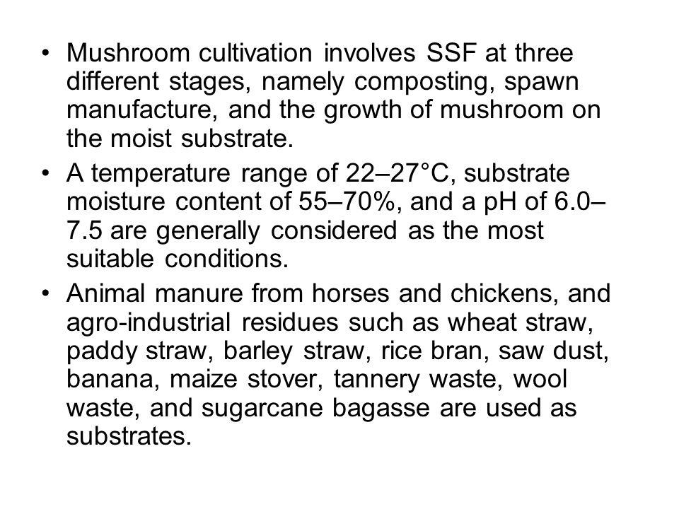 Mushroom cultivation involves SSF at three different stages, namely composting, spawn manufacture, and the growth of mushroom on the moist substrate.