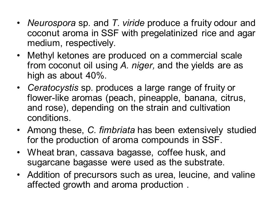 Neurospora sp. and T. viride produce a fruity odour and coconut aroma in SSF with pregelatinized rice and agar medium, respectively. Methyl ketones ar