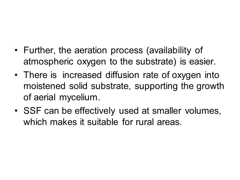 Further, the aeration process (availability of atmospheric oxygen to the substrate) is easier. There is increased diffusion rate of oxygen into moiste