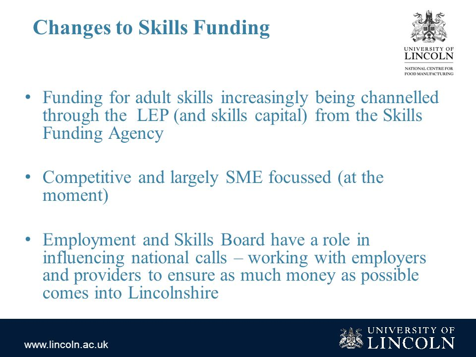 www.lincoln.ac.uk Changes to Skills Funding Funding for adult skills increasingly being channelled through the LEP (and skills capital) from the Skills Funding Agency Competitive and largely SME focussed (at the moment) Employment and Skills Board have a role in influencing national calls – working with employers and providers to ensure as much money as possible comes into Lincolnshire