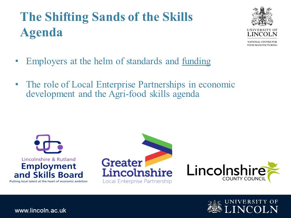 www.lincoln.ac.uk The Shifting Sands of the Skills Agenda Employers at the helm of standards and funding The role of Local Enterprise Partnerships in economic development and the Agri-food skills agenda