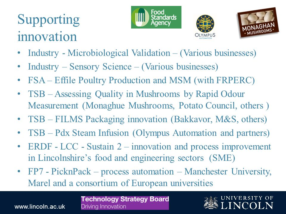 www.lincoln.ac.uk Supporting innovation Industry - Microbiological Validation – (Various businesses) Industry – Sensory Science – (Various businesses) FSA – Effile Poultry Production and MSM (with FRPERC) TSB – Assessing Quality in Mushrooms by Rapid Odour Measurement (Monaghue Mushrooms, Potato Council, others ) TSB – FILMS Packaging innovation (Bakkavor, M&S, others) TSB – Pdx Steam Infusion (Olympus Automation and partners) ERDF - LCC - Sustain 2 – innovation and process improvement in Lincolnshire's food and engineering sectors (SME) FP7 - PicknPack – process automation – Manchester University, Marel and a consortium of European universities