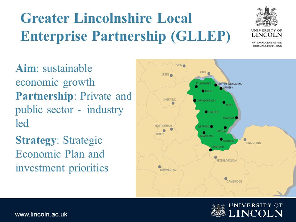 www.lincoln.ac.uk Greater Lincolnshire Local Enterprise Partnership (GLLEP) Aim: sustainable economic growth Partnership: Private and public sector - industry led Strategy: Strategic Economic Plan and investment priorities