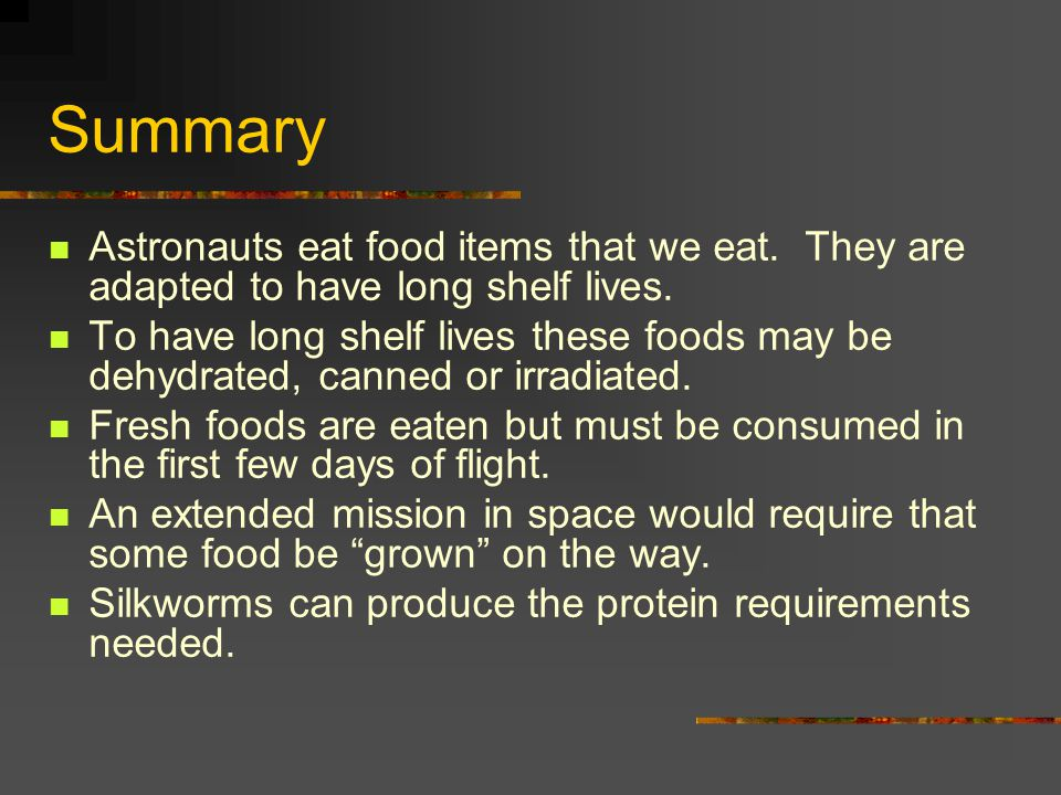 Summary Astronauts eat food items that we eat. They are adapted to have long shelf lives.