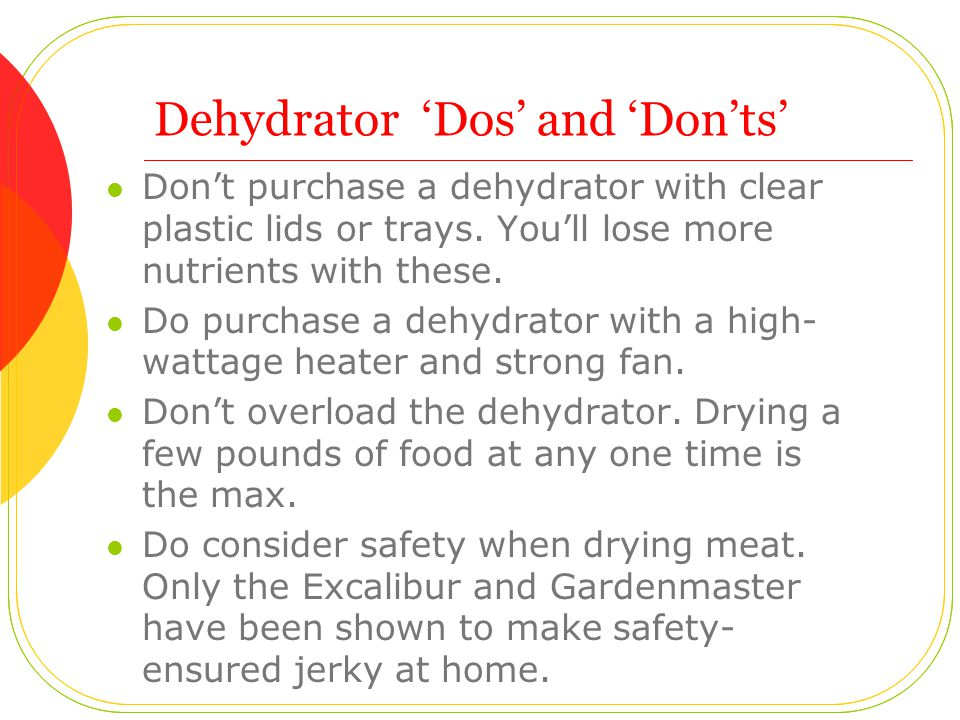 Dehydrator 'Dos' and 'Don'ts' Don't purchase a dehydrator with clear plastic lids or trays.