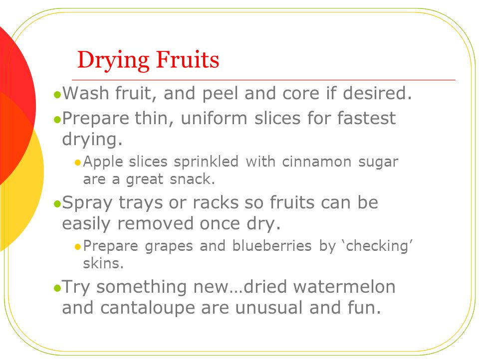 Drying Fruits Wash fruit, and peel and core if desired.