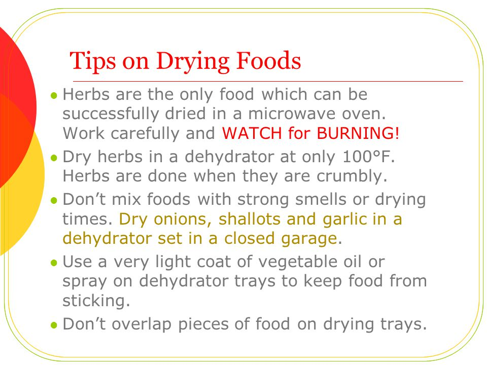 Tips on Drying Foods Herbs are the only food which can be successfully dried in a microwave oven.