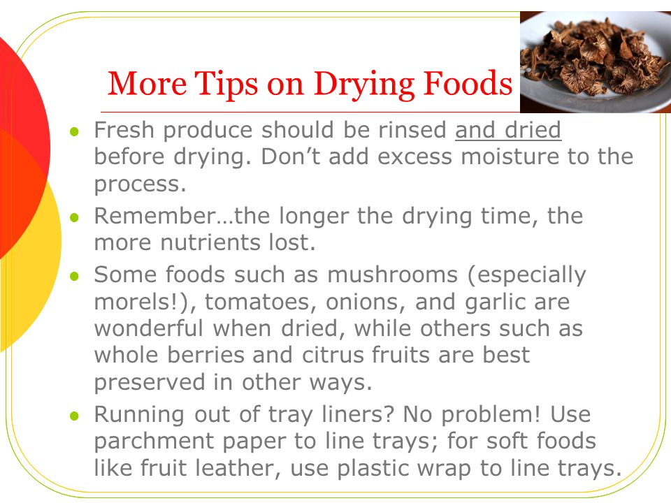 More Tips on Drying Foods Fresh produce should be rinsed and dried before drying.