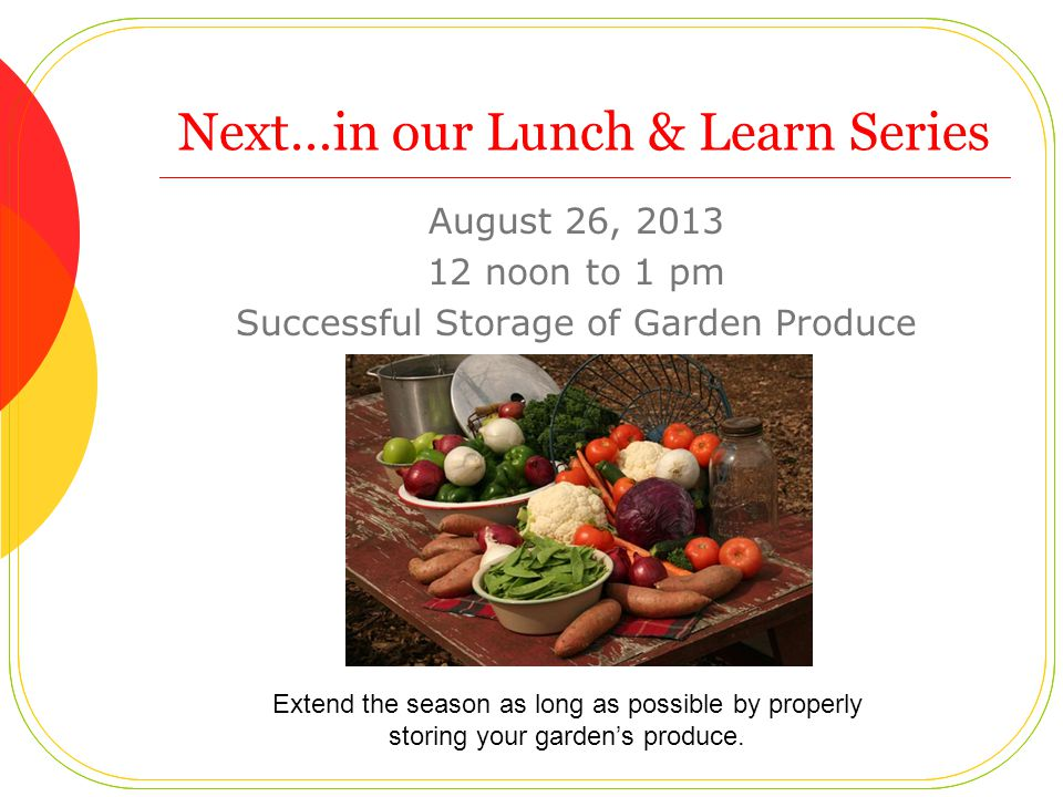 Next…in our Lunch & Learn Series August 26, 2013 12 noon to 1 pm Successful Storage of Garden Produce Extend the season as long as possible by properly storing your garden's produce.