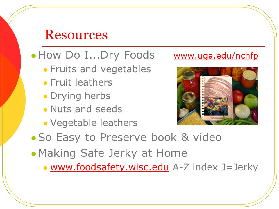 Resources How Do I...Dry Foods www.uga.edu/nchfp www.uga.edu/nchfp Fruits and vegetables Fruit leathers Drying herbs Nuts and seeds Vegetable leathers So Easy to Preserve book & video Making Safe Jerky at Home www.foodsafety.wisc.edu A-Z index J=Jerky www.foodsafety.wisc.edu