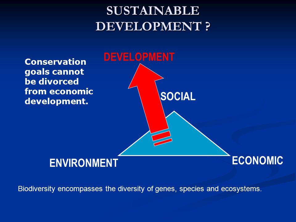 SUSTAINABLE DEVELOPMENT ? ENVIRONMENT ECONOMIC SOCIAL DEVELOPMENT Conservation goals cannot be divorced from economic development. Biodiversity encomp