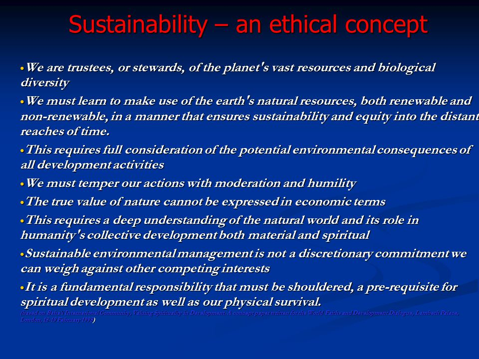 Sustainability – an ethical concept Sustainability – an ethical concept We are trustees, or stewards, of the planet's vast resources and biological di