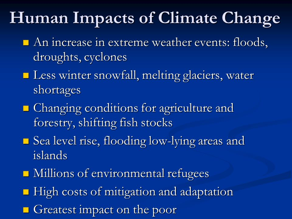 Human Impacts of Climate Change An increase in extreme weather events: floods, droughts, cyclones An increase in extreme weather events: floods, droug