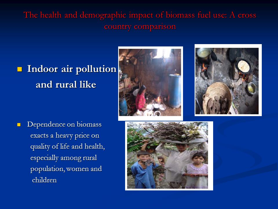 The health and demographic impact of biomass fuel use: A cross country comparison Indoor air pollution Indoor air pollution and rural like and rural l