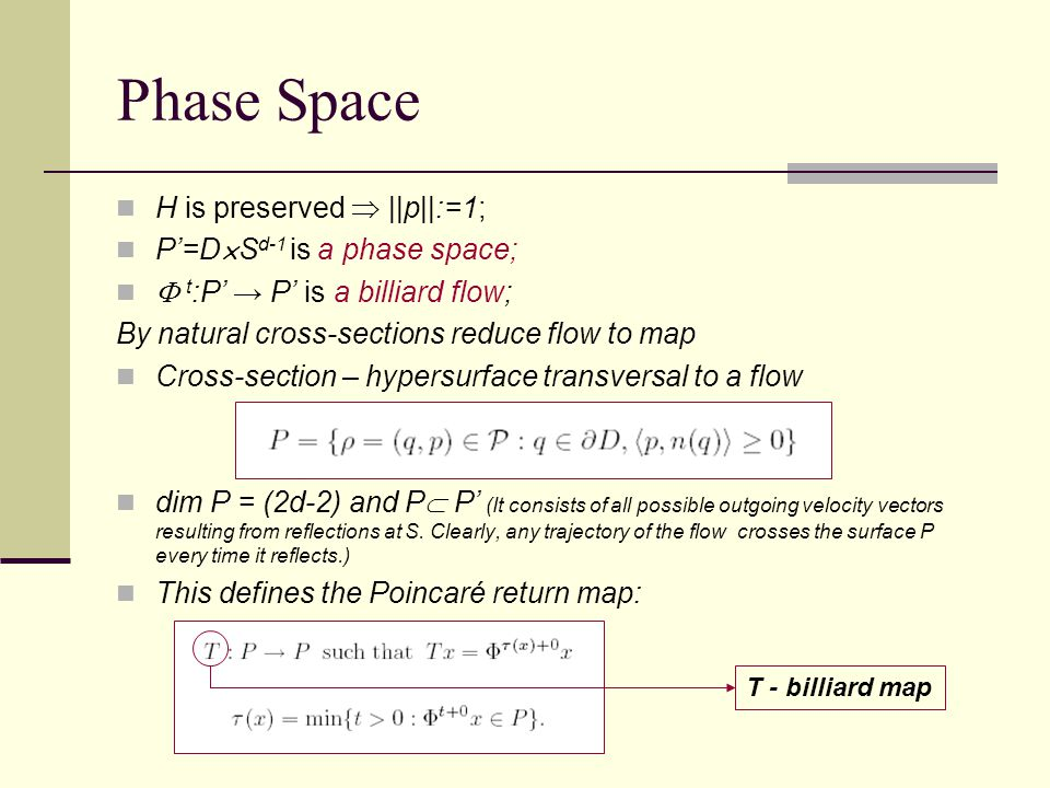 Phase Space H is preserved  ||p||:=1; P'=D  S d-1 is a phase space;  t :P' → P' is a billiard flow; By natural cross-sections reduce flow to map Cross-section – hypersurface transversal to a flow dim P = (2d-2) and P  P' (It consists of all possible outgoing velocity vectors resulting from reflections at S.