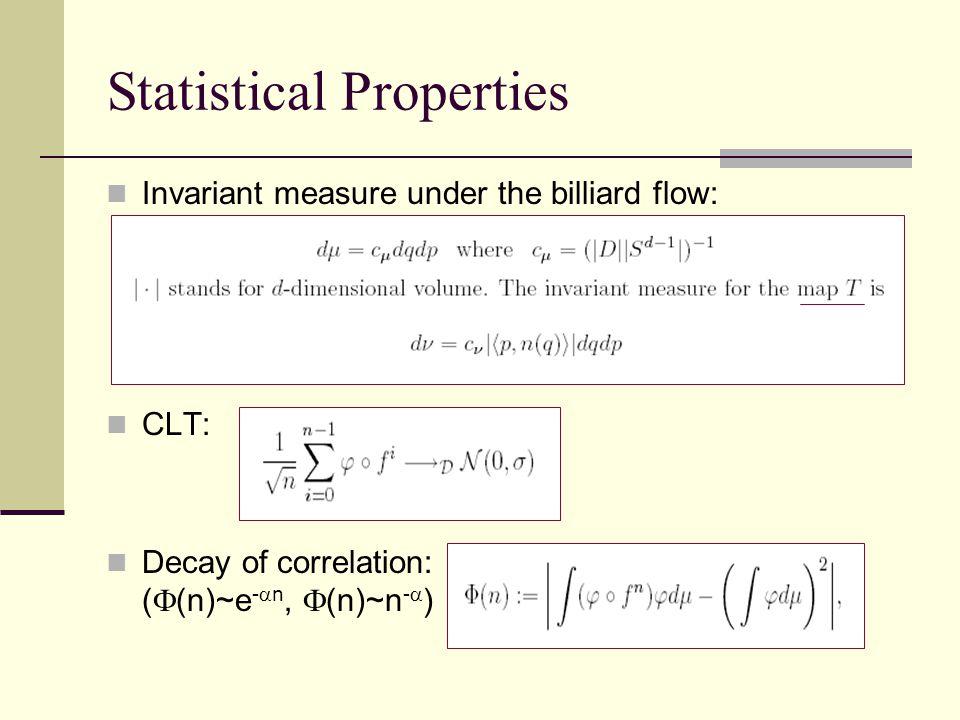 Statistical Properties Invariant measure under the billiard flow: CLT: Decay of correlation: (  (n)~e -  n,  (n)~n -  )