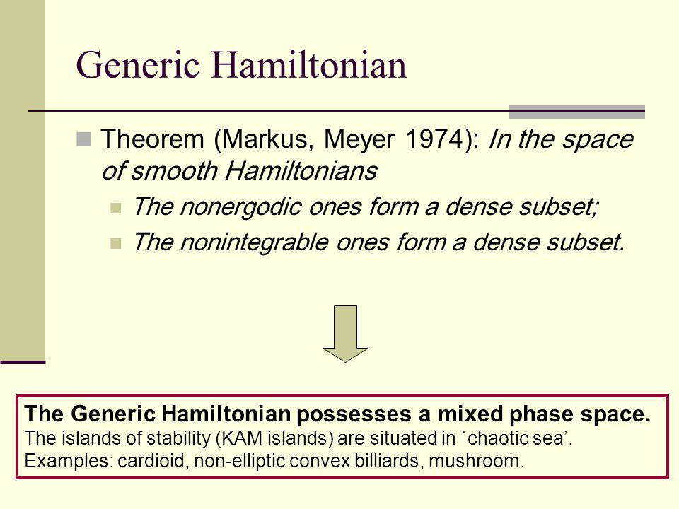 Generic Hamiltonian Theorem (Markus, Meyer 1974): In the space of smooth Hamiltonians The nonergodic ones form a dense subset; The nonintegrable ones