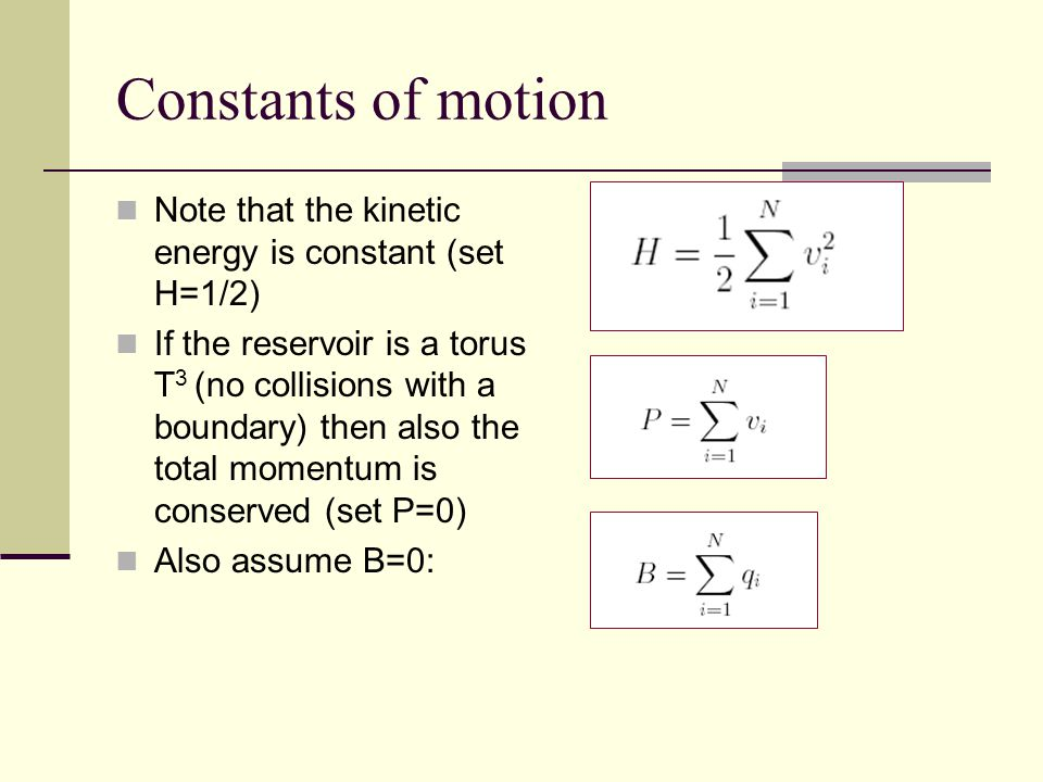 Constants of motion Note that the kinetic energy is constant (set H=1/2) If the reservoir is a torus T 3 (no collisions with a boundary) then also the total momentum is conserved (set P=0) Also assume B=0:
