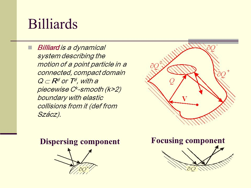 Billiards R Billiard is a dynamical system describing the motion of a point particle in a connected, compact domain Q  R d or T d, with a piecewise C k -smooth (k>2) boundary with elastic collisions from it (def from Szácz).