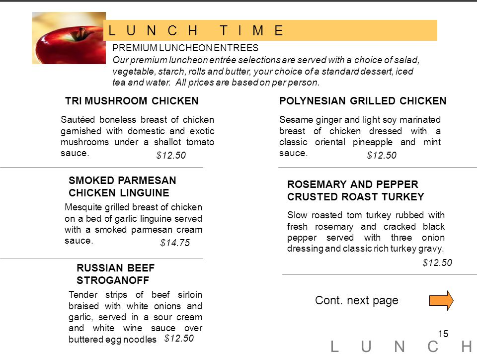 15 L U N C H T I M E PREMIUM LUNCHEON ENTREES Our premium luncheon entrée selections are served with a choice of salad, vegetable, starch, rolls and butter, your choice of a standard dessert, iced tea and water.