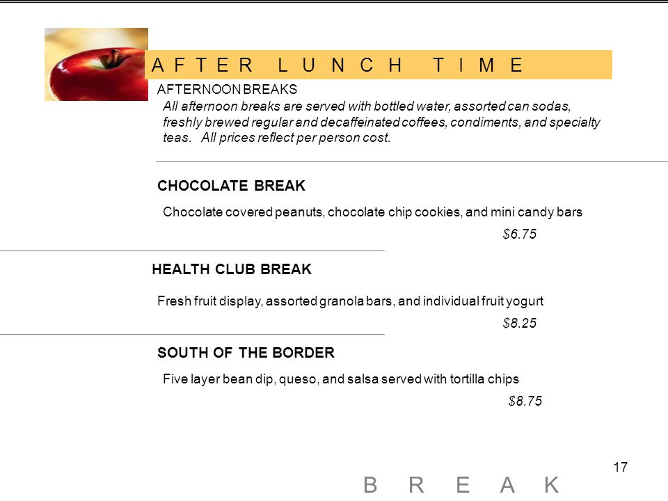 17 A F T E R L U N C H T I M E AFTERNOON BREAKS All afternoon breaks are served with bottled water, assorted can sodas, freshly brewed regular and decaffeinated coffees, condiments, and specialty teas.