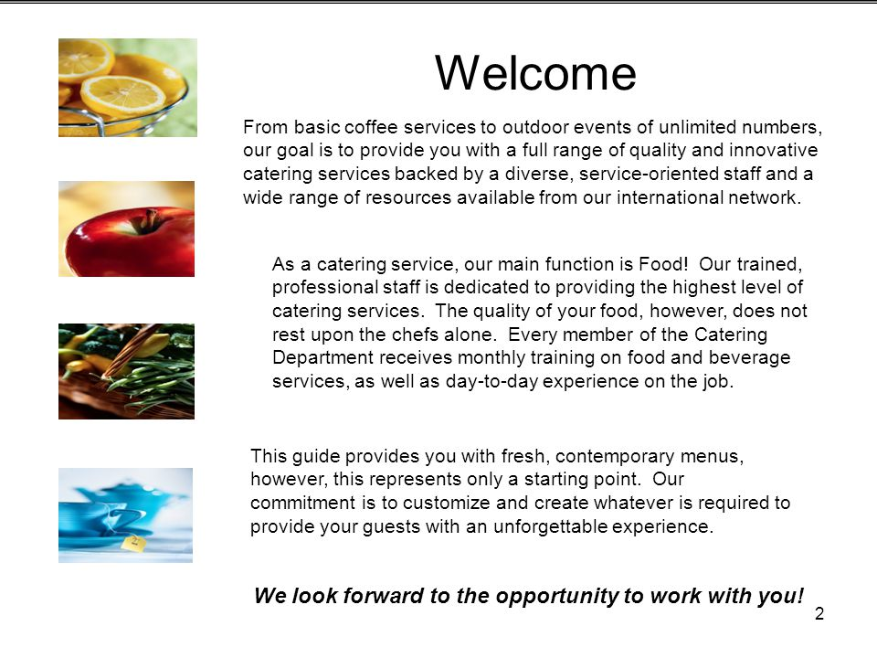 2 Welcome From basic coffee services to outdoor events of unlimited numbers, our goal is to provide you with a full range of quality and innovative catering services backed by a diverse, service-oriented staff and a wide range of resources available from our international network.