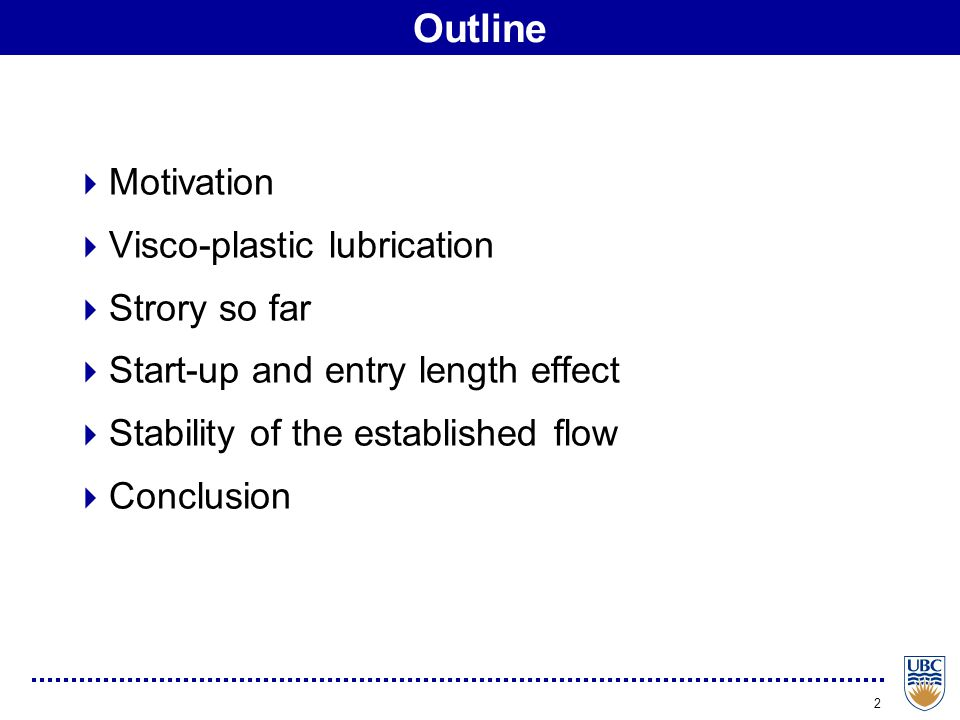 2 Outline  Motivation  Visco-plastic lubrication  Strory so far  Start-up and entry length effect  Stability of the established flow  Conclusion