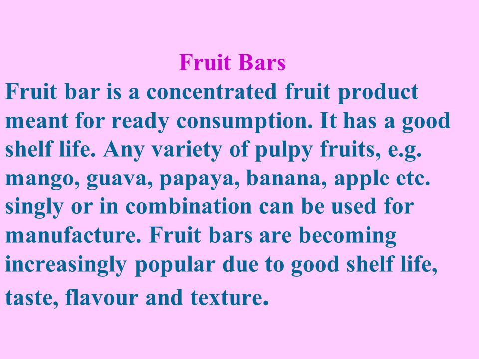 Fruit Bars Fruit bar is a concentrated fruit product meant for ready consumption. It has a good shelf life. Any variety of pulpy fruits, e.g. mango, g