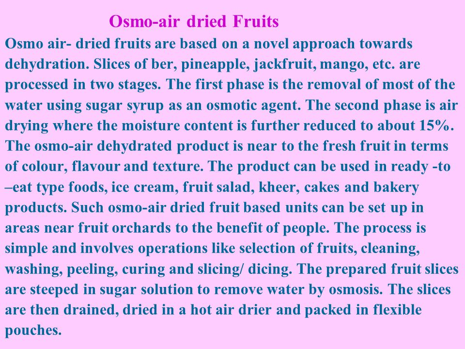 Osmo-air dried Fruits Osmo air- dried fruits are based on a novel approach towards dehydration. Slices of ber, pineapple, jackfruit, mango, etc. are p