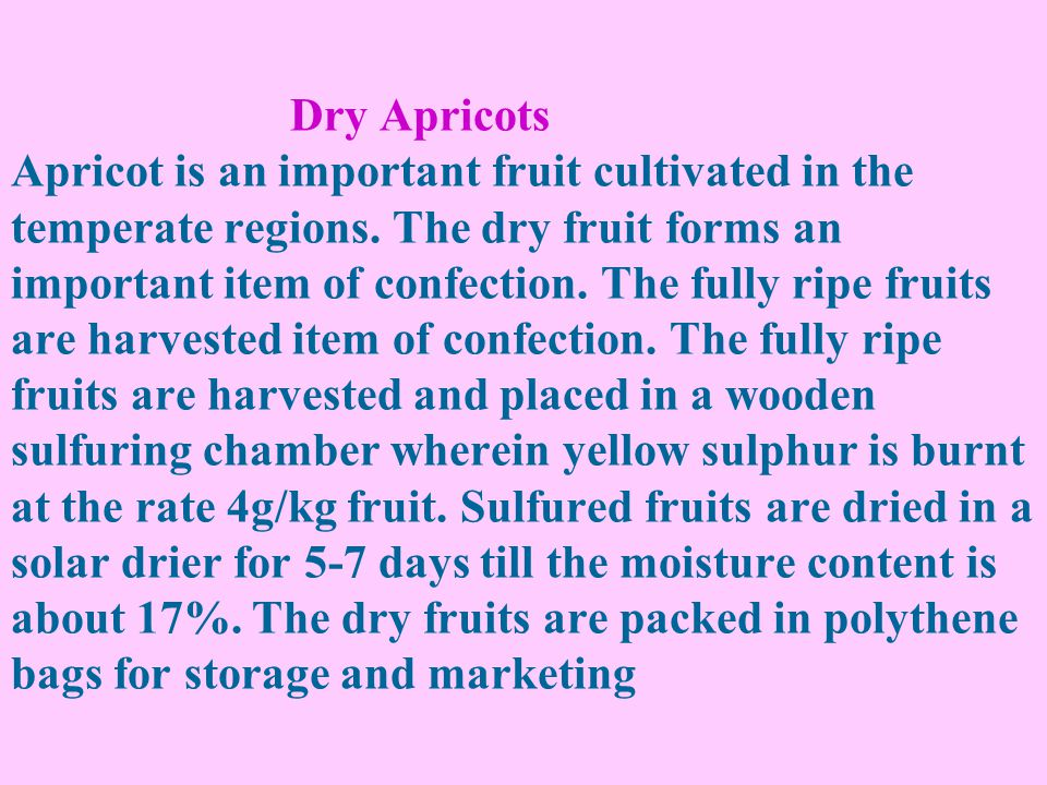 Dry Apricots Apricot is an important fruit cultivated in the temperate regions. The dry fruit forms an important item of confection. The fully ripe fr