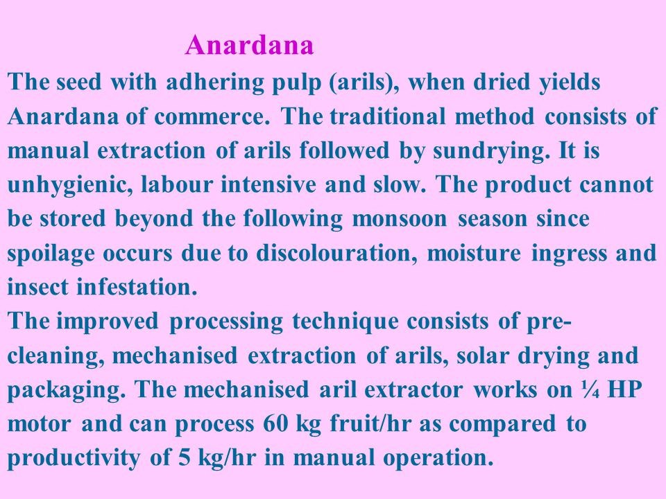 Anardana The seed with adhering pulp (arils), when dried yields Anardana of commerce. The traditional method consists of manual extraction of arils fo