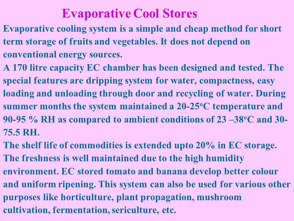 Evaporative Cool Stores Evaporative cooling system is a simple and cheap method for short term storage of fruits and vegetables. It does not depend on