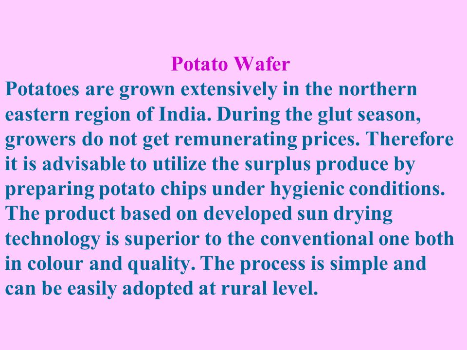 Potato Wafer Potatoes are grown extensively in the northern eastern region of India. During the glut season, growers do not get remunerating prices. T