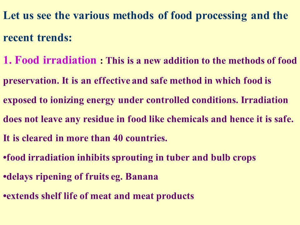Let us see the various methods of food processing and the recent trends: 1. Food irradiation : This is a new addition to the methods of food preservat