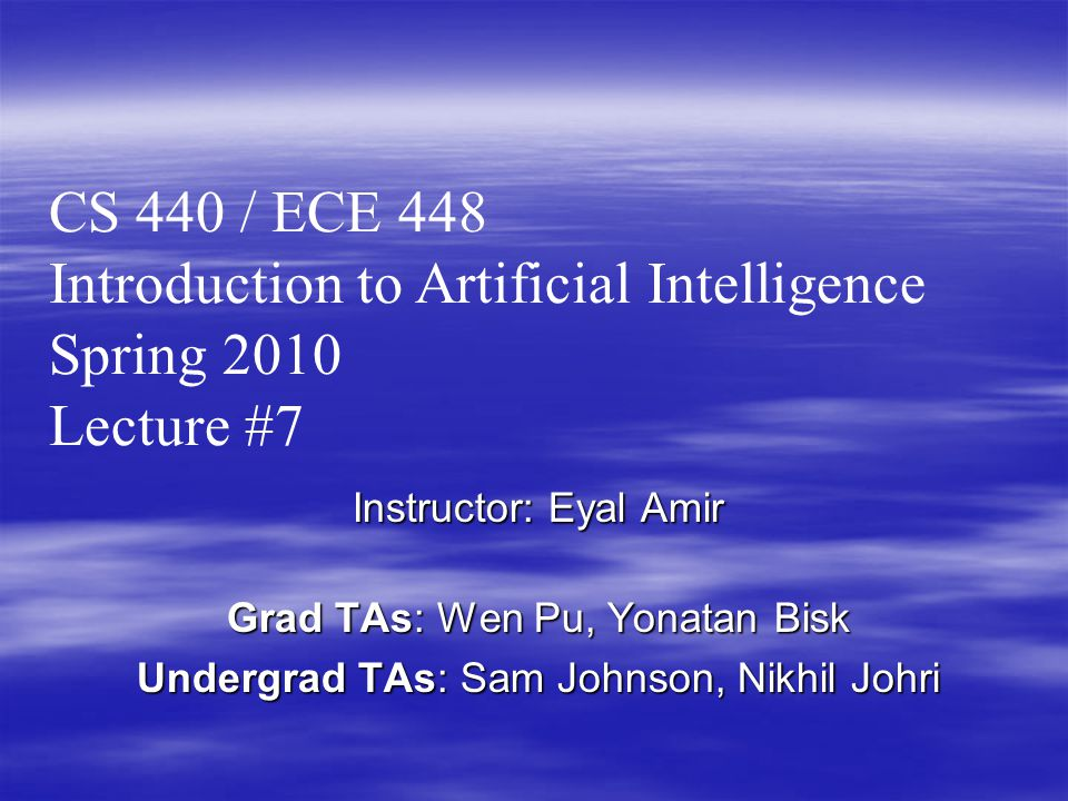 Instructor: Eyal Amir Grad TAs: Wen Pu, Yonatan Bisk Undergrad TAs: Sam Johnson, Nikhil Johri CS 440 / ECE 448 Introduction to Artificial Intelligence Spring 2010 Lecture #7